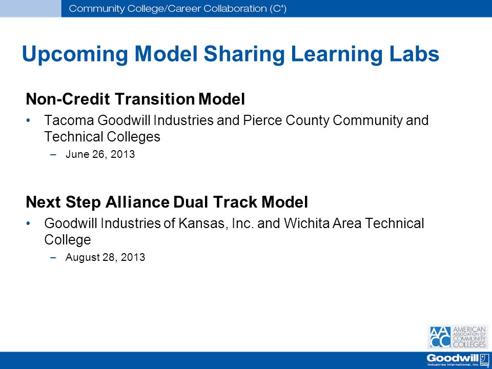 Upcoming Model Sharing Learning Labs Non-Credit Transition Model Tacoma Goodwill Industries and Pierce County Community and Technical Colleges –June 26, 2013 Next Step Alliance Dual Track Model Goodwill Industries of Kansas, Inc.