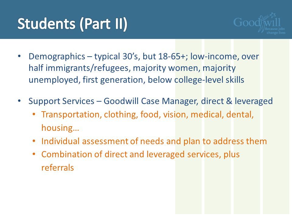 Demographics – typical 30's, but 18-65+; low-income, over half immigrants/refugees, majority women, majority unemployed, first generation, below college-level skills Support Services – Goodwill Case Manager, direct & leveraged Transportation, clothing, food, vision, medical, dental, housing… Individual assessment of needs and plan to address them Combination of direct and leveraged services, plus referrals