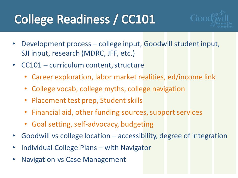 Development process – college input, Goodwill student input, SJI input, research (MDRC, JFF, etc.) CC101 – curriculum content, structure Career exploration, labor market realities, ed/income link College vocab, college myths, college navigation Placement test prep, Student skills Financial aid, other funding sources, support services Goal setting, self-advocacy, budgeting Goodwill vs college location – accessibility, degree of integration Individual College Plans – with Navigator Navigation vs Case Management
