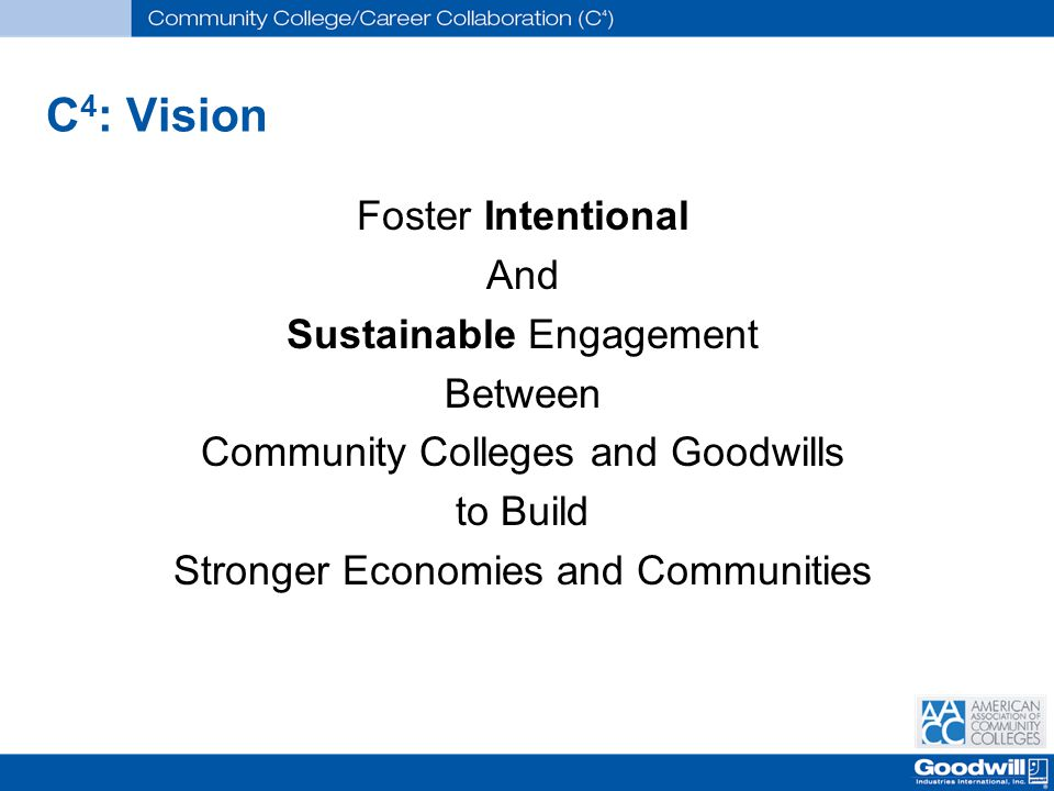 C 4 : Vision Foster Intentional And Sustainable Engagement Between Community Colleges and Goodwills to Build Stronger Economies and Communities
