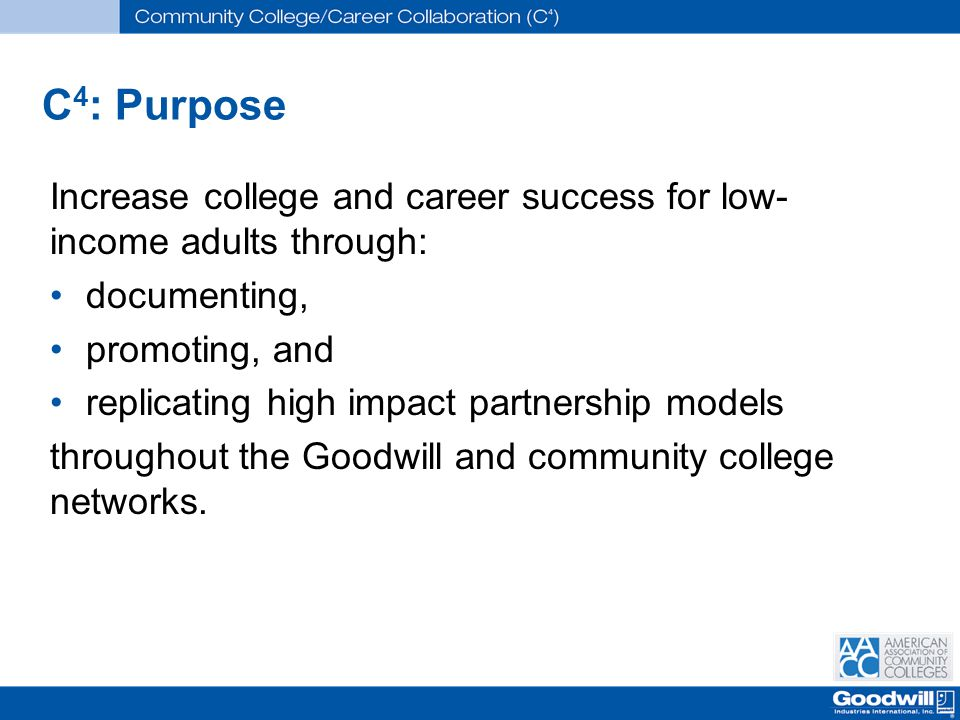 C 4 : Purpose Increase college and career success for low- income adults through: documenting, promoting, and replicating high impact partnership models throughout the Goodwill and community college networks.