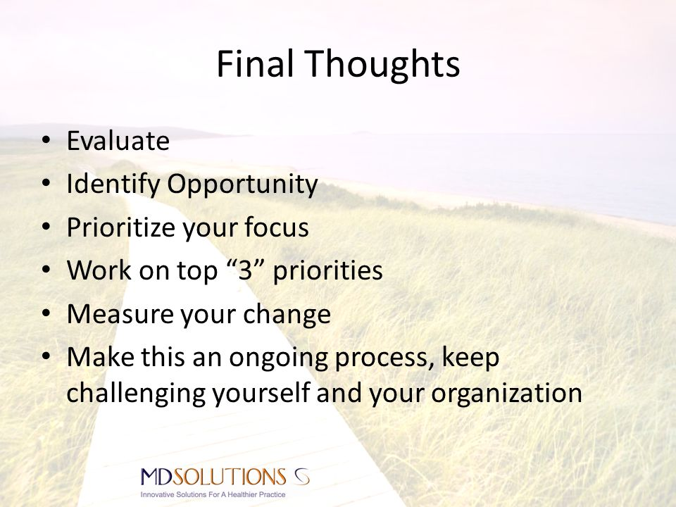 Final Thoughts Evaluate Identify Opportunity Prioritize your focus Work on top 3 priorities Measure your change Make this an ongoing process, keep challenging yourself and your organization