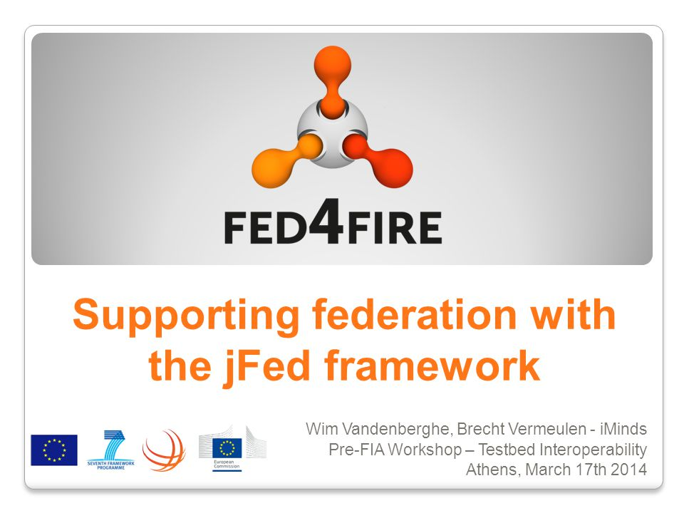 Supporting federation with the jFed framework Wim Vandenberghe, Brecht Vermeulen - iMinds Pre-FIA Workshop – Testbed Interoperability Athens, March 17th 2014