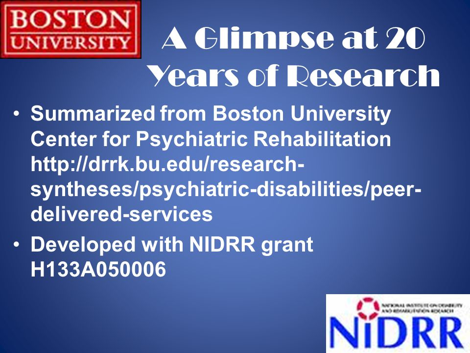 2 Summarized from Boston University Center for Psychiatric Rehabilitation http://drrk.bu.edu/research- syntheses/psychiatric-disabilities/peer- delivered-services Developed with NIDRR grant H133A050006 A Glimpse at 20 Years of Research