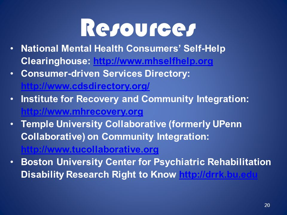 National Mental Health Consumers' Self-Help Clearinghouse: http://www.mhselfhelp.orghttp://www.mhselfhelp.org Consumer-driven Services Directory: http://www.cdsdirectory.org/ http://www.cdsdirectory.org/ Institute for Recovery and Community Integration: http://www.mhrecovery.org http://www.mhrecovery.org Temple University Collaborative (formerly UPenn Collaborative) on Community Integration: http://www.tucollaborative.org http://www.tucollaborative.org Boston University Center for Psychiatric Rehabilitation Disability Research Right to Know http://drrk.bu.eduhttp://drrk.bu.edu 20 Resources