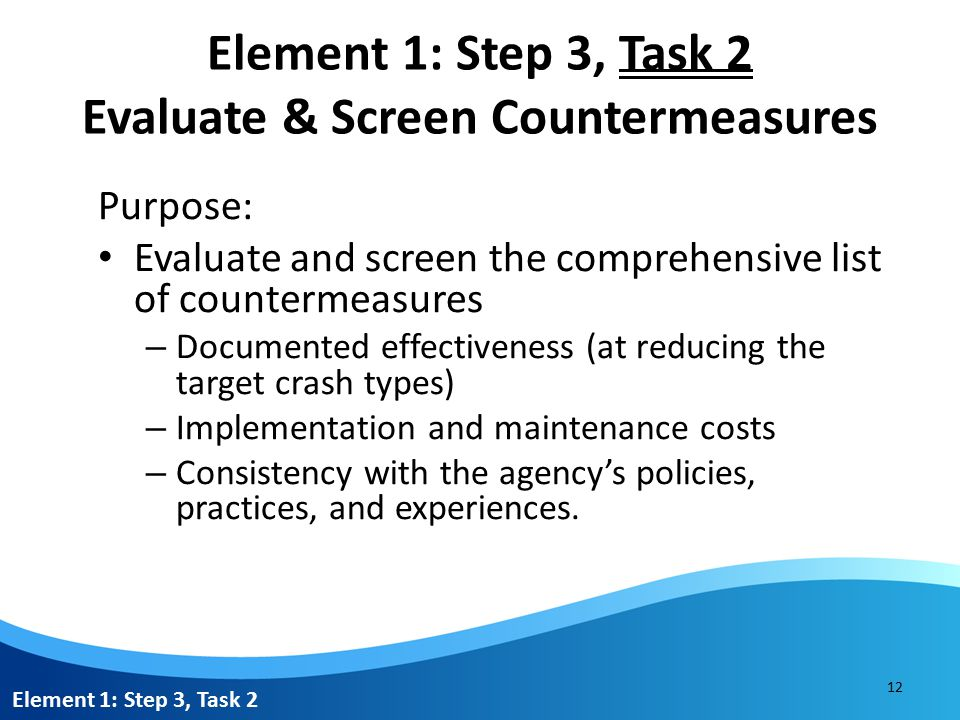 Element 1: Step 3, Task 2 Evaluate & Screen Countermeasures Purpose: Evaluate and screen the comprehensive list of countermeasures – Documented effectiveness (at reducing the target crash types) – Implementation and maintenance costs – Consistency with the agency's policies, practices, and experiences.