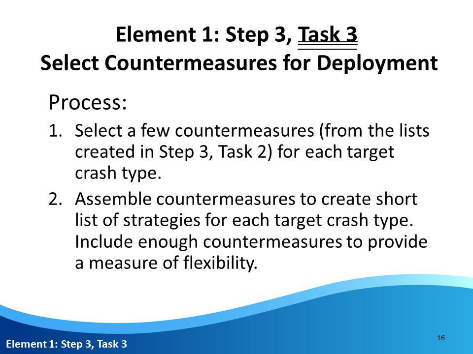 Element 1: Step 3, Task 3 Select Countermeasures for Deployment Process: 1.Select a few countermeasures (from the lists created in Step 3, Task 2) for each target crash type.