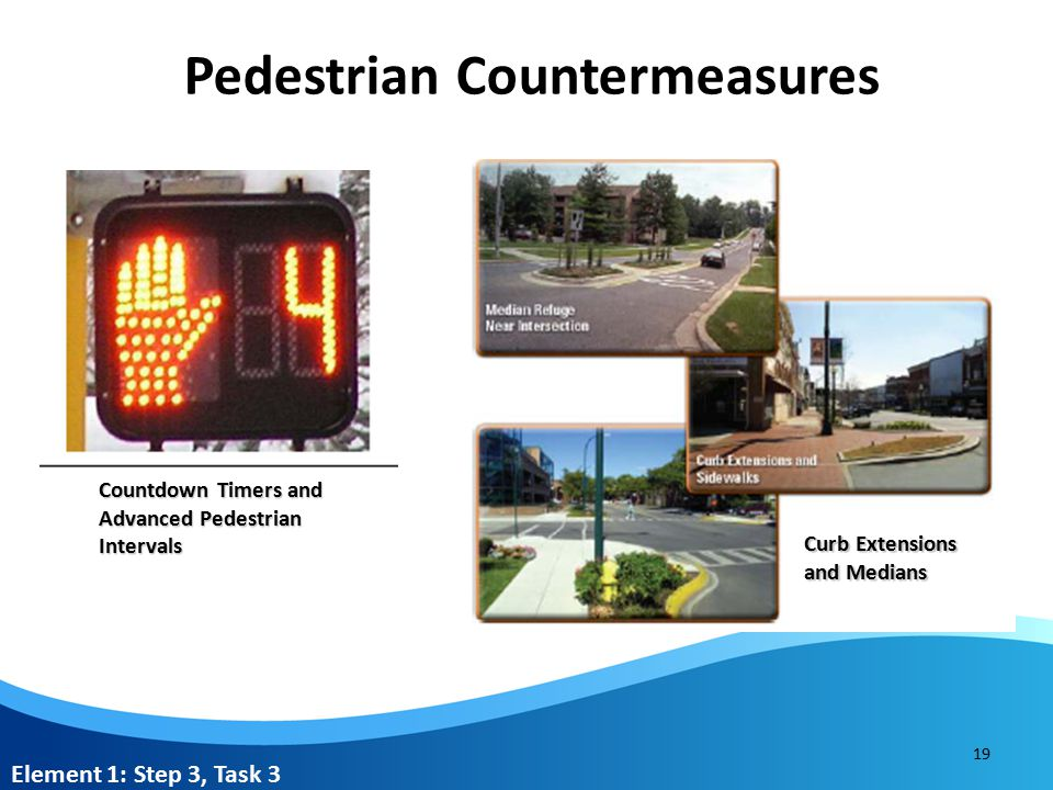 Pedestrian Countermeasures 19 Curb Extensions and Medians Countdown Timers and Advanced Pedestrian Intervals Element 1: Step 3, Task 3