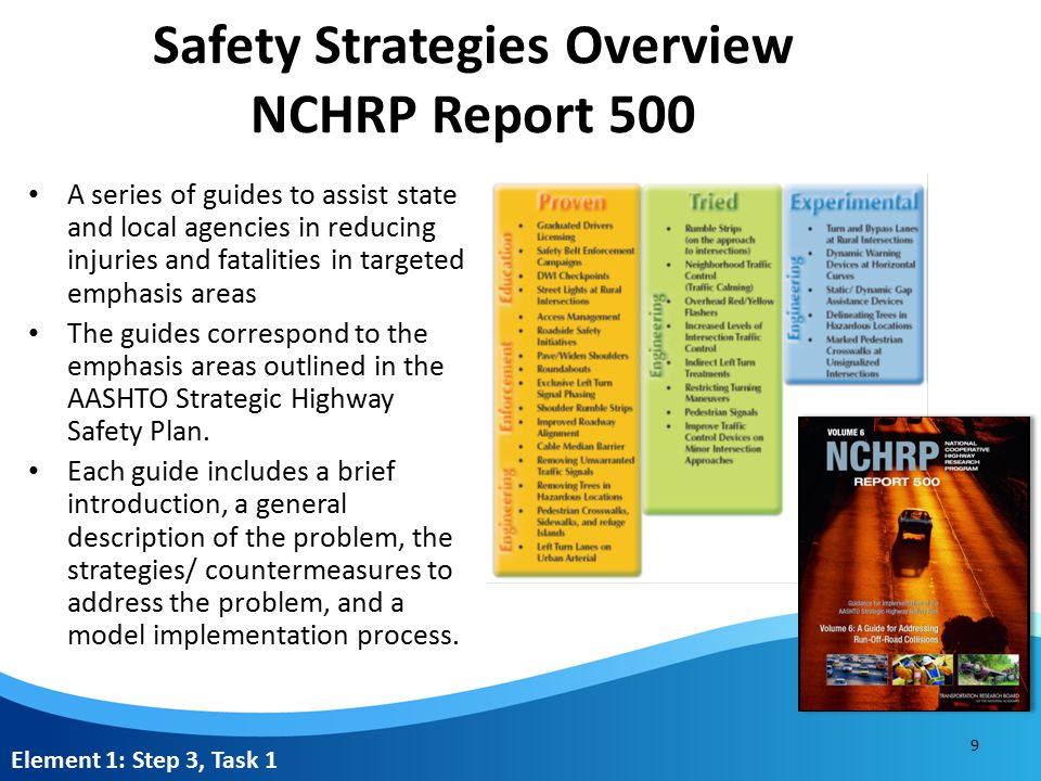 Safety Strategies Overview NCHRP Report 500 A series of guides to assist state and local agencies in reducing injuries and fatalities in targeted emphasis areas The guides correspond to the emphasis areas outlined in the AASHTO Strategic Highway Safety Plan.