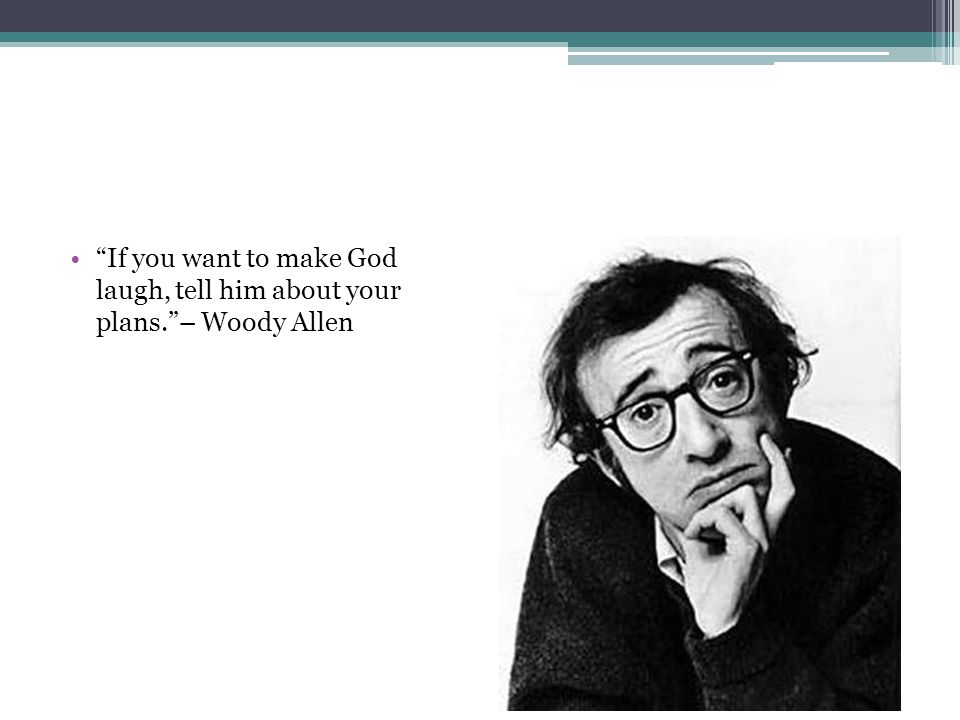 """""""If you want to make God laugh, tell him about your plans.""""– Woody Allen"""