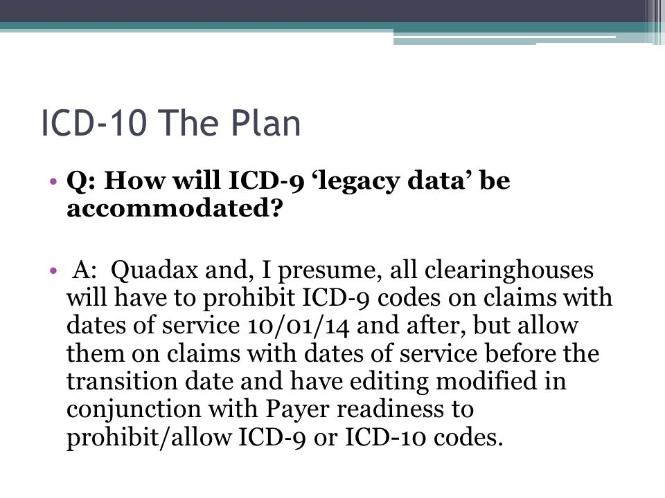 ICD-10 The Plan Q: How will ICD ‐ 9 'legacy data' be accommodated? A: Quadax and, I presume, all clearinghouses will have to prohibit ICD ‐ 9 codes on