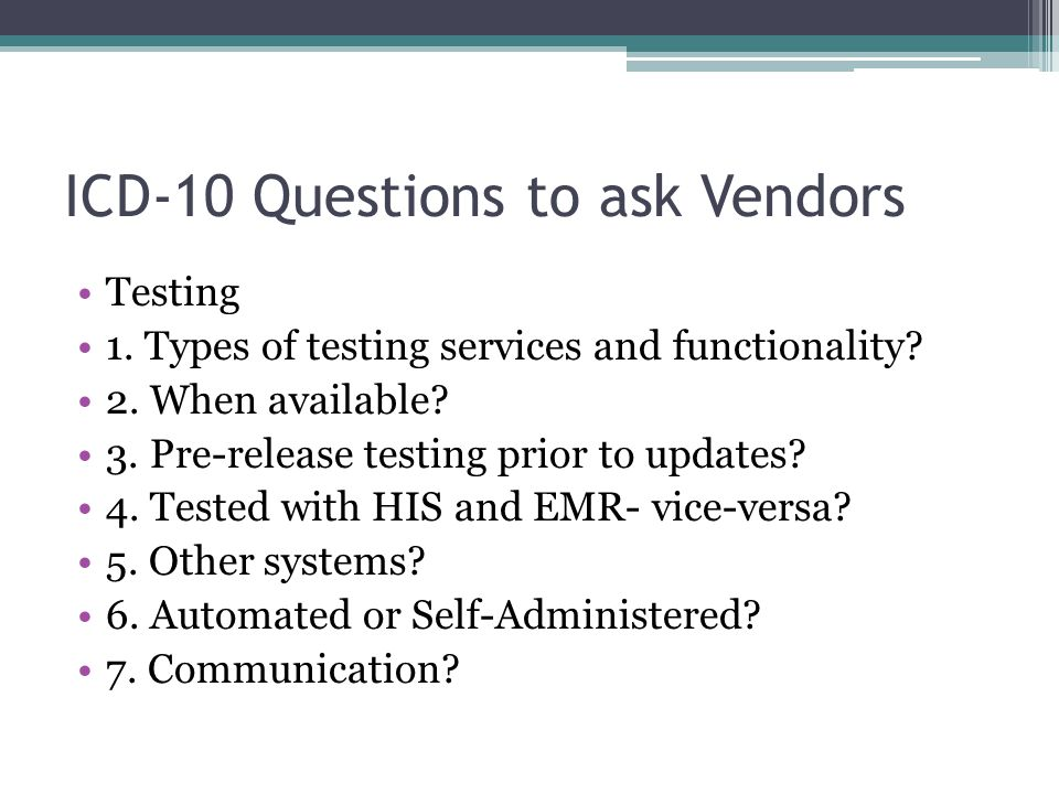 ICD-10 Questions to ask Vendors Testing 1. Types of testing services and functionality? 2. When available? 3. Pre-release testing prior to updates? 4.