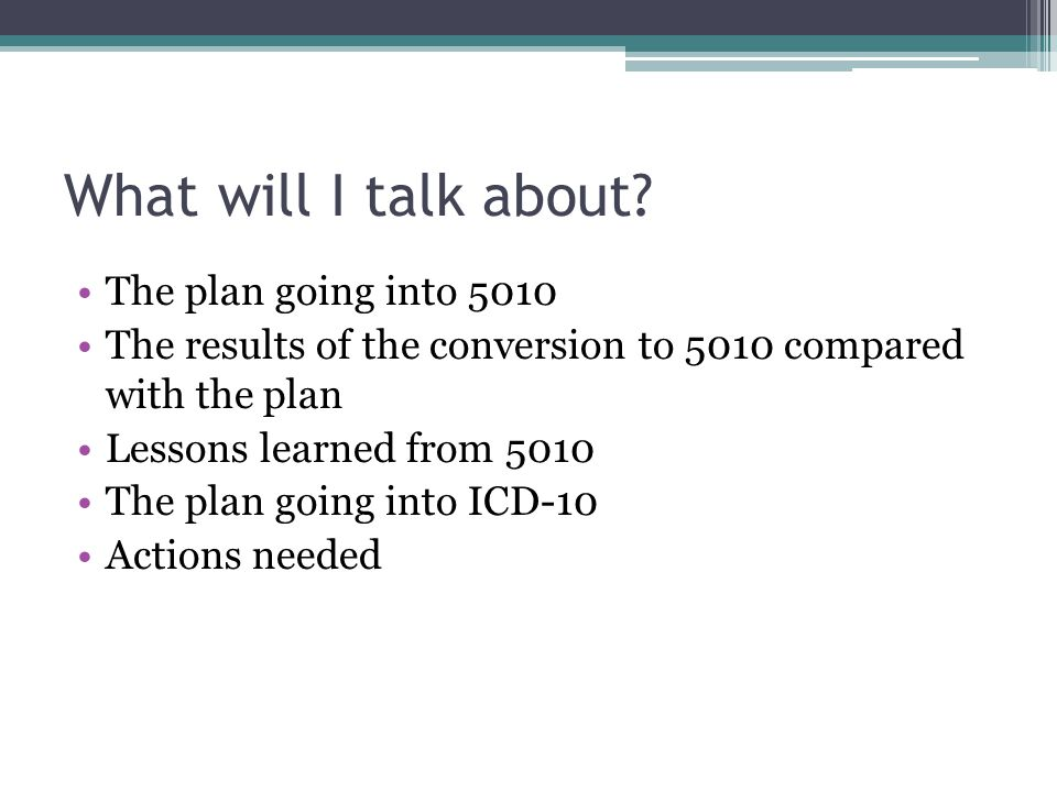 What will I talk about? The plan going into 5010 The results of the conversion to 5010 compared with the plan Lessons learned from 5010 The plan going