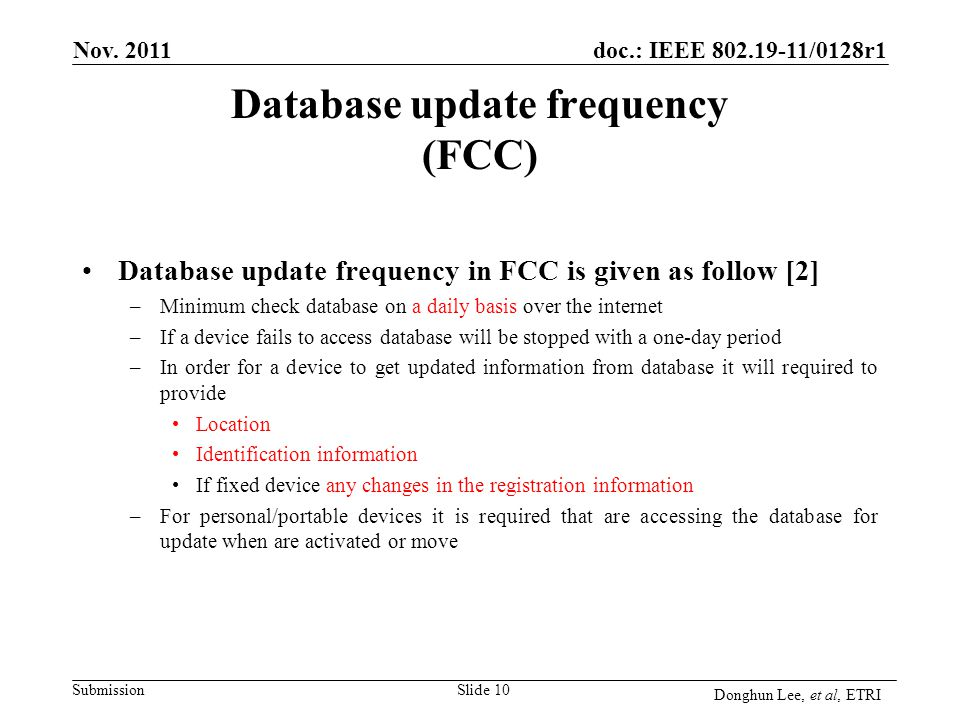 Submission doc.: IEEE 802.19-11/0128r1 Database update frequency (FCC) Database update frequency in FCC is given as follow [2] –Minimum check database on a daily basis over the internet –If a device fails to access database will be stopped with a one-day period –In order for a device to get updated information from database it will required to provide Location Identification information If fixed device any changes in the registration information –For personal/portable devices it is required that are accessing the database for update when are activated or move Slide 10 Nov.
