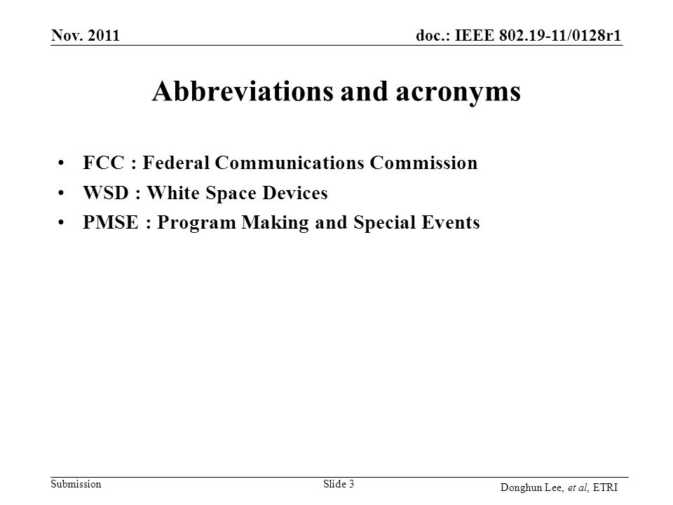 Submission doc.: IEEE 802.19-11/0128r1 Abbreviations and acronyms FCC : Federal Communications Commission WSD : White Space Devices PMSE : Program Making and Special Events Slide 3 Nov.