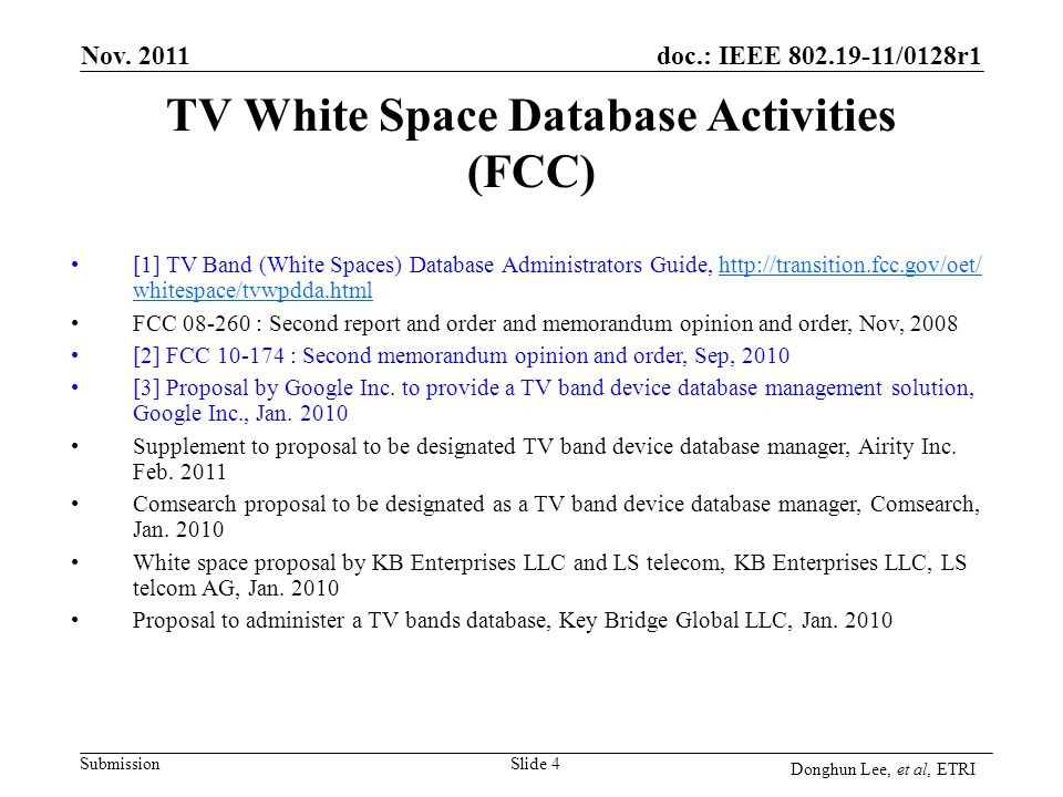 Submission doc.: IEEE 802.19-11/0128r1 Slide 4 [1] TV Band (White Spaces) Database Administrators Guide, http://transition.fcc.gov/oet/ whitespace/tvwpdda.htmlhttp://transition.fcc.gov/oet/ whitespace/tvwpdda.html FCC 08-260 : Second report and order and memorandum opinion and order, Nov, 2008 [2] FCC 10-174 : Second memorandum opinion and order, Sep, 2010 [3] Proposal by Google Inc.