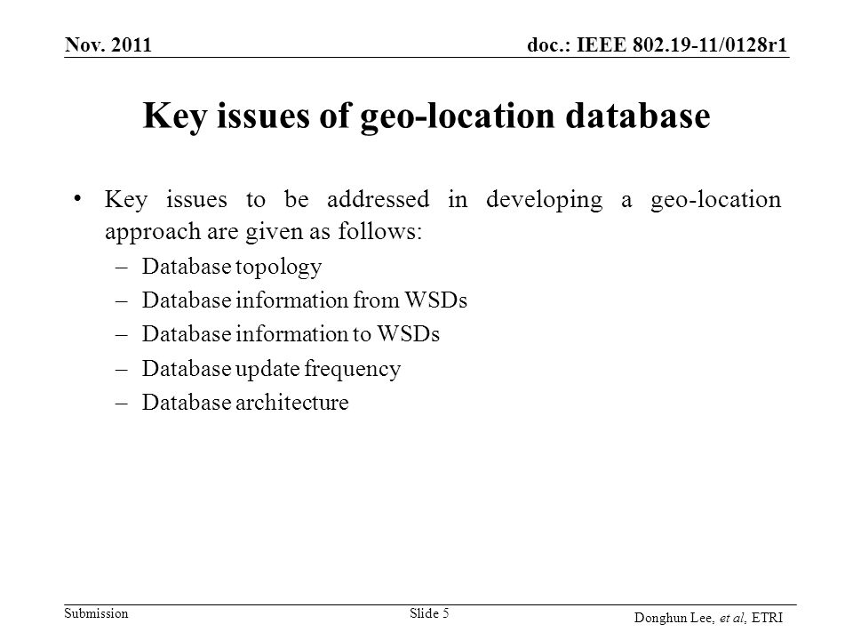 Submission doc.: IEEE 802.19-11/0128r1 Key issues of geo-location database Key issues to be addressed in developing a geo-location approach are given as follows: –Database topology –Database information from WSDs –Database information to WSDs –Database update frequency –Database architecture Slide 5 Nov.