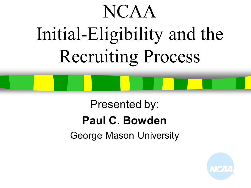 NCAA Initial-Eligibility and the Recruiting Process Presented by: Paul C. Bowden George Mason University
