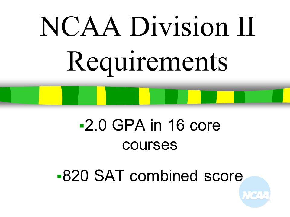 NCAA Division II Requirements  2.0 GPA in 16 core courses  820 SAT combined score
