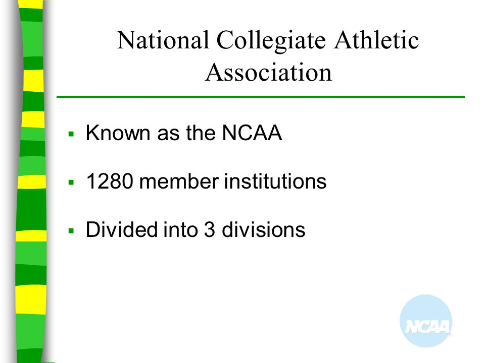 National Collegiate Athletic Association  Known as the NCAA  1280 member institutions  Divided into 3 divisions
