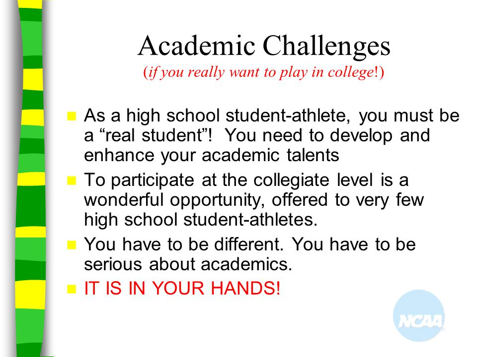 "Academic Challenges (if you really want to play in college!) As a high school student-athlete, you must be a ""real student""! You need to develop and e"