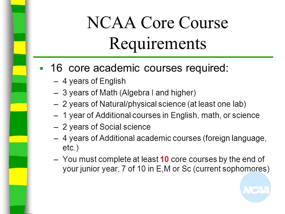 NCAA Core Course Requirements  16 core academic courses required: –4 years of English –3 years of Math (Algebra I and higher) –2 years of Natural/phy