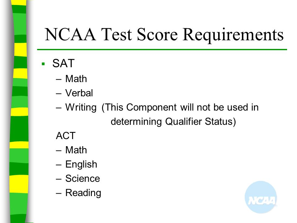 NCAA Test Score Requirements  SAT –Math –Verbal –Writing (This Component will not be used in determining Qualifier Status) ACT –Math –English –Scienc
