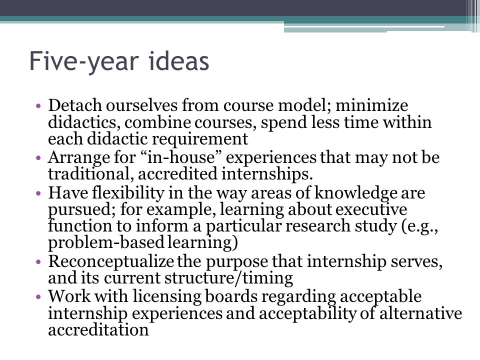 Five-year ideas Detach ourselves from course model; minimize didactics, combine courses, spend less time within each didactic requirement Arrange for in-house experiences that may not be traditional, accredited internships.
