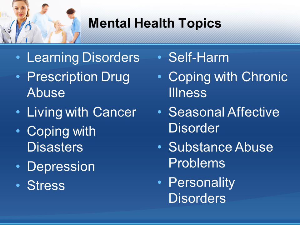 Mental Health Topics Learning Disorders Prescription Drug Abuse Living with Cancer Coping with Disasters Depression Stress Self-Harm Coping with Chronic Illness Seasonal Affective Disorder Substance Abuse Problems Personality Disorders