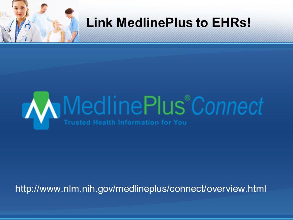 Link MedlinePlus to EHRs! http://www.nlm.nih.gov/medlineplus/connect/overview.html