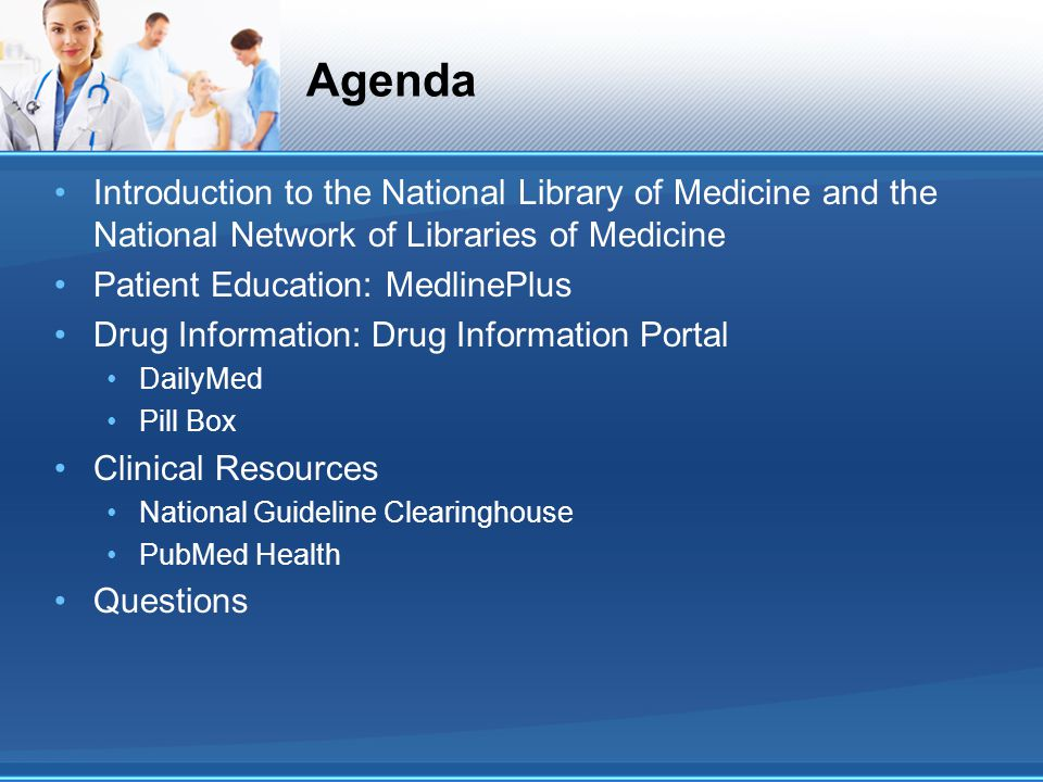 Agenda Introduction to the National Library of Medicine and the National Network of Libraries of Medicine Patient Education: MedlinePlus Drug Information: Drug Information Portal DailyMed Pill Box Clinical Resources National Guideline Clearinghouse PubMed Health Questions