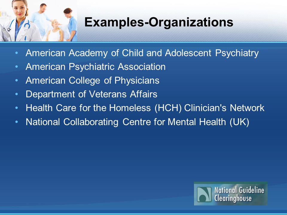 Examples-Organizations American Academy of Child and Adolescent Psychiatry American Psychiatric Association American College of Physicians Department of Veterans Affairs Health Care for the Homeless (HCH) Clinician s Network National Collaborating Centre for Mental Health (UK)