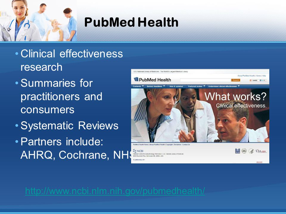 PubMed Health Clinical effectiveness research Summaries for practitioners and consumers Systematic Reviews Partners include: AHRQ, Cochrane, NHS http://www.ncbi.nlm.nih.gov/pubmedhealth/