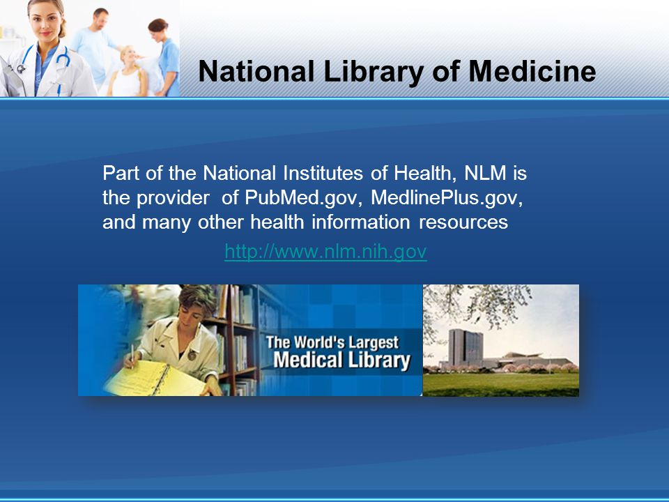 National Library of Medicine Part of the National Institutes of Health, NLM is the provider of PubMed.gov, MedlinePlus.gov, and many other health information resources http://www.nlm.nih.gov