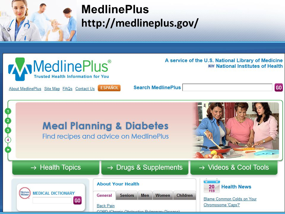 MedlinePlus In a Nutshell Over 900 health topics in English and Spanish Drug and herbal supplement information Videos and animations Surgery videos Health Check tools Easy-to-read Materials Multiple Languages Medical Dictionary & Encyclopedia Health News