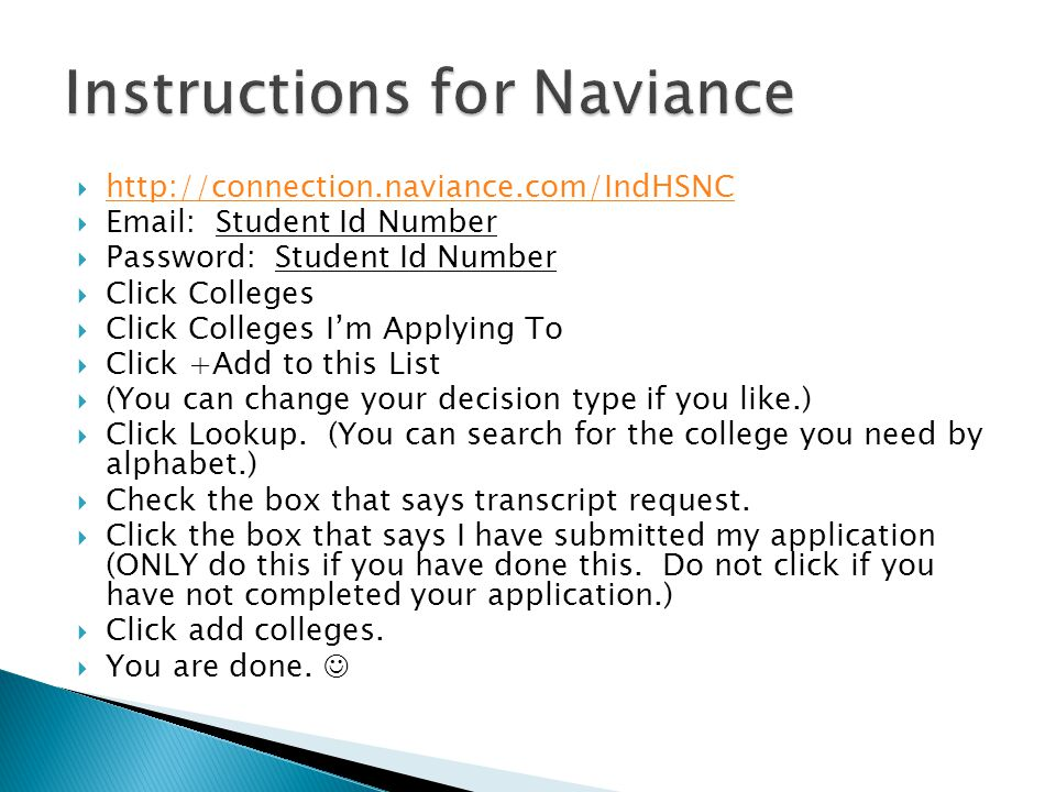  http://connection.naviance.com/IndHSNC http://connection.naviance.com/IndHSNC  Email: Student Id Number  Password: Student Id Number  Click Colleges  Click Colleges I'm Applying To  Click +Add to this List  (You can change your decision type if you like.)  Click Lookup.