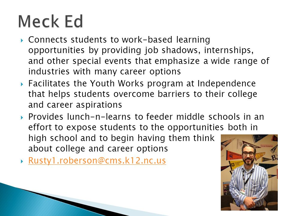  Connects students to work-based learning opportunities by providing job shadows, internships, and other special events that emphasize a wide range of industries with many career options  Facilitates the Youth Works program at Independence that helps students overcome barriers to their college and career aspirations  Provides lunch-n-learns to feeder middle schools in an effort to expose students to the opportunities both in high school and to begin having them think about college and career options  Rusty1.roberson@cms.k12.nc.us Rusty1.roberson@cms.k12.nc.us