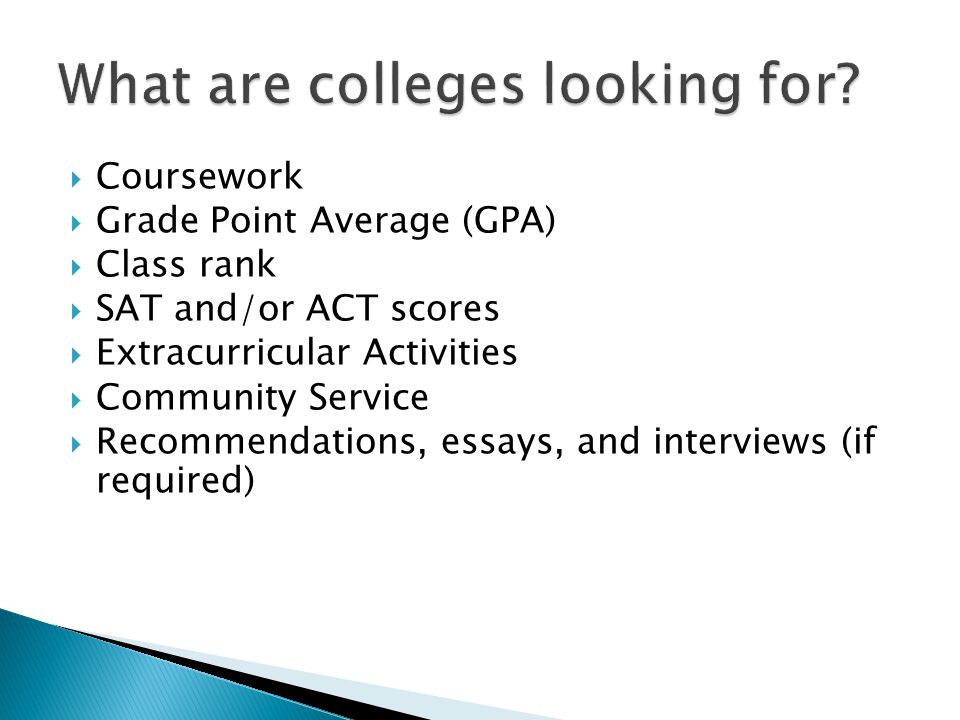  Coursework  Grade Point Average (GPA)  Class rank  SAT and/or ACT scores  Extracurricular Activities  Community Service  Recommendations, essays, and interviews (if required)