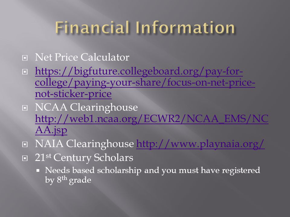  Net Price Calculator  https://bigfuture.collegeboard.org/pay-for- college/paying-your-share/focus-on-net-price- not-sticker-price https://bigfuture.collegeboard.org/pay-for- college/paying-your-share/focus-on-net-price- not-sticker-price  NCAA Clearinghouse http://web1.ncaa.org/ECWR2/NCAA_EMS/NC AA.jsp http://web1.ncaa.org/ECWR2/NCAA_EMS/NC AA.jsp  NAIA Clearinghouse http://www.playnaia.org/http://www.playnaia.org/  21 st Century Scholars  Needs based scholarship and you must have registered by 8 th grade