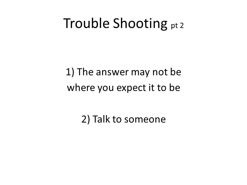 Trouble Shooting pt 2 1) The answer may not be where you expect it to be 2) Talk to someone