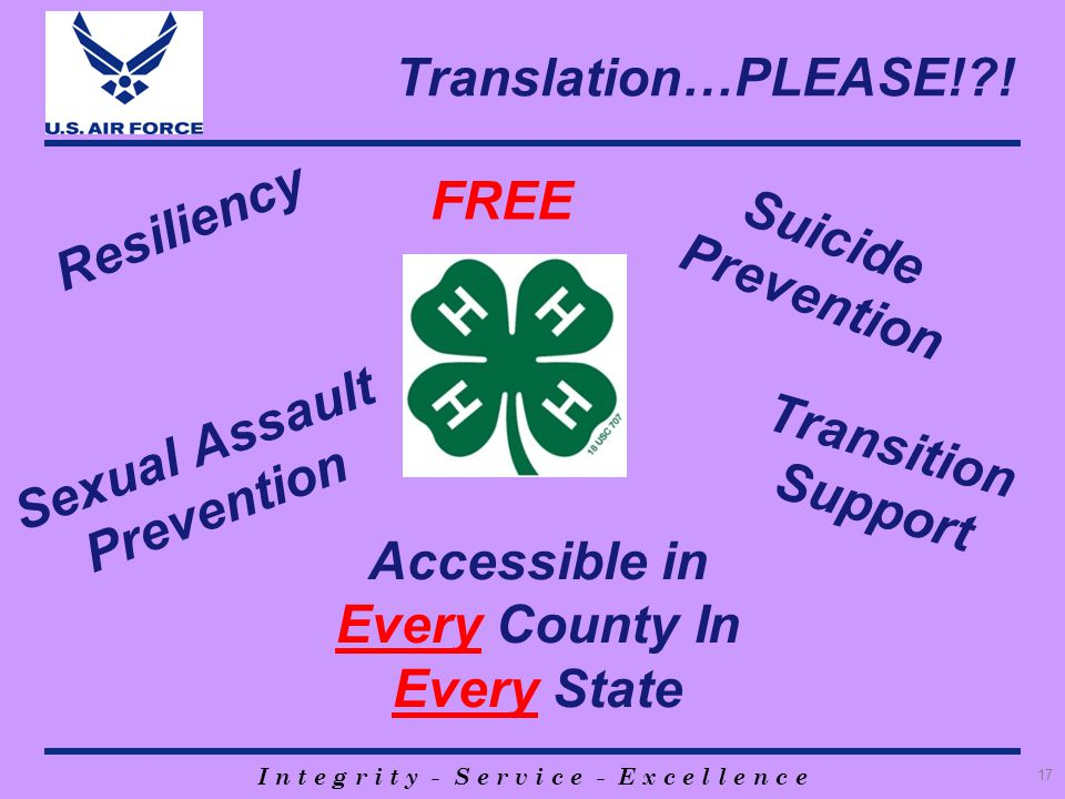 I n t e g r i t y - S e r v i c e - E x c e l l e n c e Translation…PLEASE!?! 17 Suicide Prevention Transition Support Sexual Assault Prevention Acces