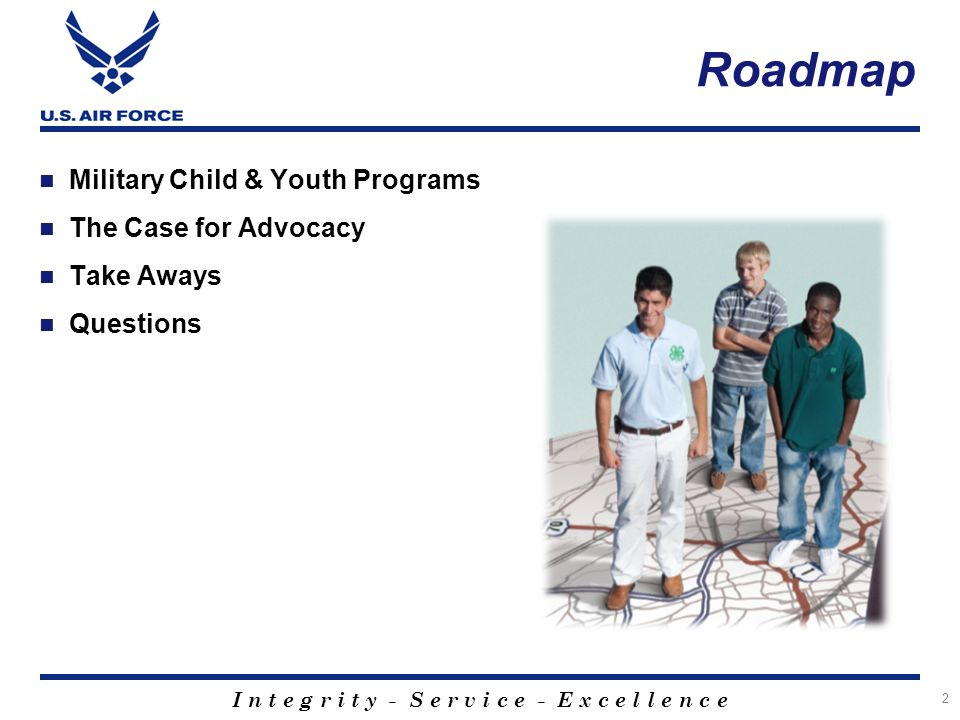 I n t e g r i t y - S e r v i c e - E x c e l l e n c e Roadmap Military Child & Youth Programs The Case for Advocacy Take Aways Questions 2