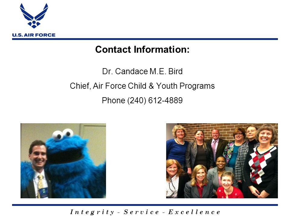 I n t e g r i t y - S e r v i c e - E x c e l l e n c e Contact Information: Dr. Candace M.E. Bird Chief, Air Force Child & Youth Programs Phone (240)