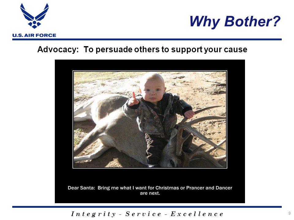 I n t e g r i t y - S e r v i c e - E x c e l l e n c e Why Bother? Advocacy: To persuade others to support your cause 9