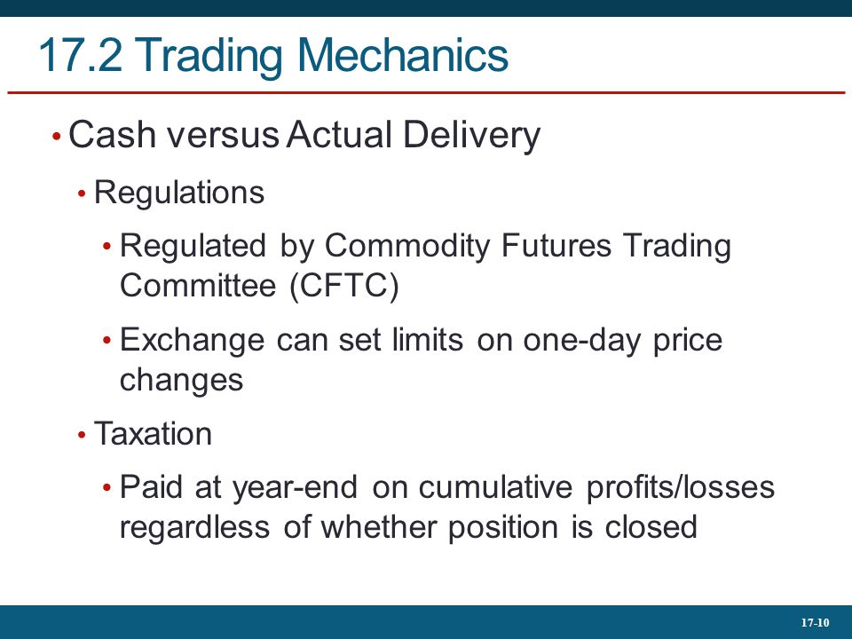 17-10 17.2 Trading Mechanics Cash versus Actual Delivery Regulations Regulated by Commodity Futures Trading Committee (CFTC) Exchange can set limits o