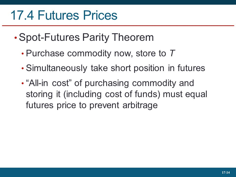 "17-14 17.4 Futures Prices Spot-Futures Parity Theorem Purchase commodity now, store to T Simultaneously take short position in futures ""All-in cost"" o"