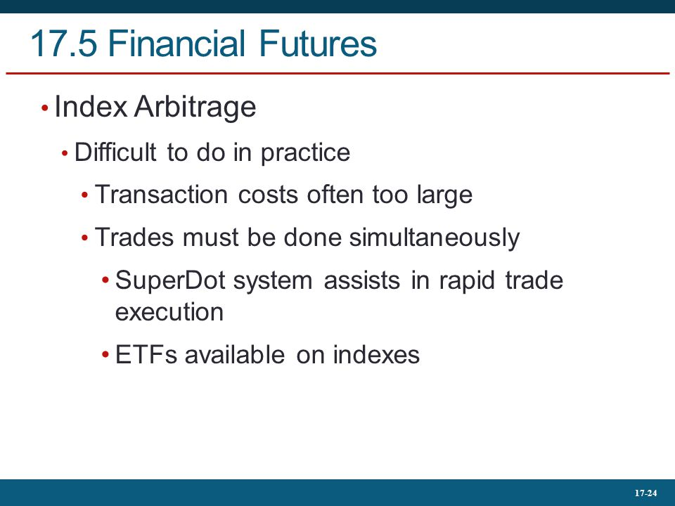 17-24 17.5 Financial Futures Index Arbitrage Difficult to do in practice Transaction costs often too large Trades must be done simultaneously SuperDot