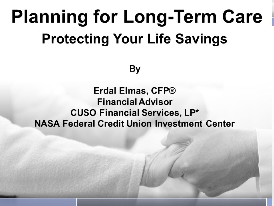 Planning for Long-Term Care Protecting Your Life Savings Planning for Long-Term Care Protecting Your Life Savings By Erdal Elmas, CFP® Financial Advisor CUSO Financial Services, LP* NASA Federal Credit Union Investment Center
