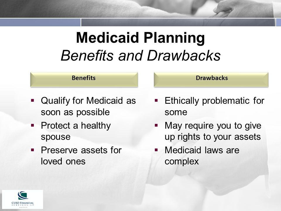 Medicaid Planning Benefits and Drawbacks  Qualify for Medicaid as soon as possible  Protect a healthy spouse  Preserve assets for loved ones  Ethically problematic for some  May require you to give up rights to your assets  Medicaid laws are complex Benefits Drawbacks