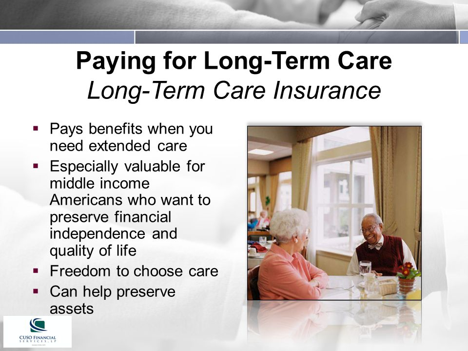 Paying for Long-Term Care Long-Term Care Insurance  Pays benefits when you need extended care  Especially valuable for middle income Americans who want to preserve financial independence and quality of life  Freedom to choose care  Can help preserve assets